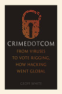 Crime Dot Com: From Viruses to Vote Rigging, How Hacking Went Global