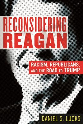 Reconsidering Reagan - Racism, Republicans, and the Road to Trump