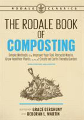 The Rodale Book of Composting, Newly Revised and Updated - Simple Methods to Improve Your Soil, Recycle Waste, Grow Healthier Plants, and Create an Earth-Friendly Garden