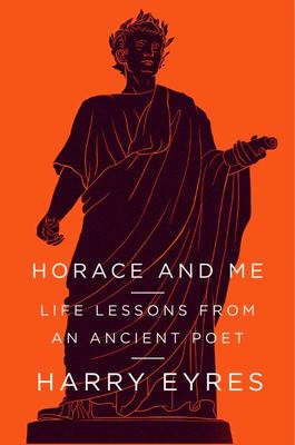 Horace and Me: Life Lessons from an Ancient Poet