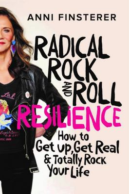 Radical Rock and Roll Resilience - How to Get up, Get Real & Totally Rock Your Life