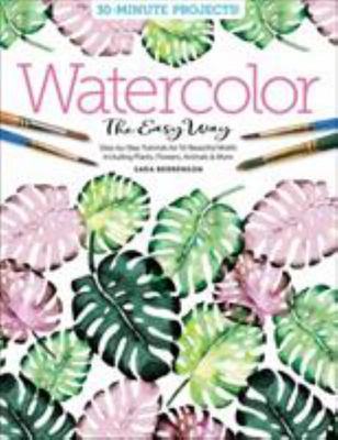 Watercolor the Easy Way - Step-By-Step Tutorials for 50 Beautiful Motifs Including Plants, Flowers, Animals and More