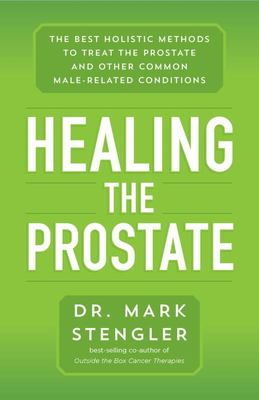 Healing the Prostate - The Best Holistic Methods to Treat the Prostate and Other Common Male-Related Conditions