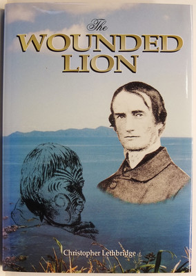 The Wounded Lion: Octavius Hadfield 1814-1904 - Pioneer Missionary, Friend of the Maori & Primate of New Zealand