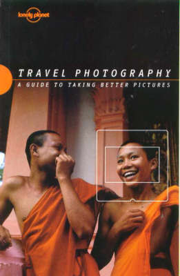 Lonely Planet Travel Photography: A Guide to Taking Better Pictures