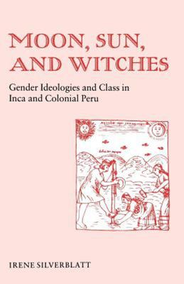 Moon, Sun and Witches - Gender Ideologies and Class in Inca and Colonial Peru