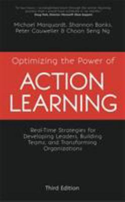 Optimizing the Power of Action Learning, 3rd Edition - Real-Time Strategies for Developing Leaders, Building Teams and Transforming Organizations