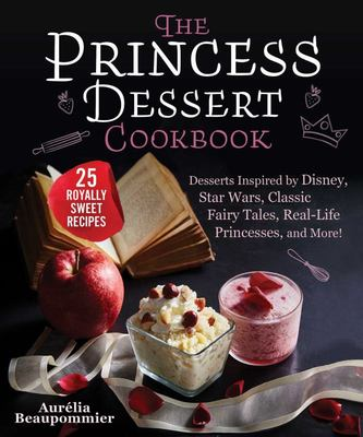 The Princess Dessert Cookbook - Desserts Inspired by Disney, Star Wars, Classic Fairy Tales, Real-Life Princesses, and More!