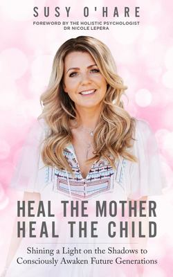 Heal the Mother, Heal the Child - Shining a Light on the Shadows to Consciously Awaken Future Generations