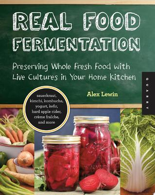 Real Food Fermentation: Preserving Whole Fresh Food with Live Cultures in Your Home Kitchen