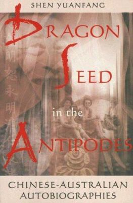 Dragon Seed in the Antipodes - Chinese-Australian Autobiographies