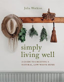 Simply Living Well - A Guide to Creating a Natural, Low-Waste Home