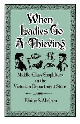 When Ladies Go A-Thieving : Middle-Class Shoplifters in the Victorian Department Store