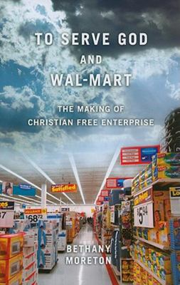 To Serve God and Wal-Mart - The Making of Christian Free Enterprise