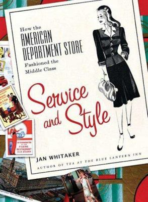 Service and Style - How the American Department Store Fashioned the Middle Class