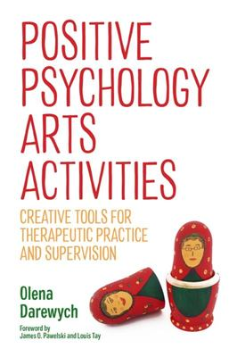 Positive Psychology Arts Activities - Creative Tools for Therapeutic Practice and Supervision
