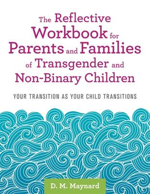 The Reflective Workbook for Parents and Families of Transgender and Non-Binary Children - Your Transition As Your Child Transitions