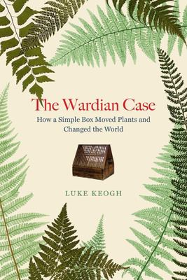 The Wardian Case: How a Simple Box Moved Plants and Changed the World