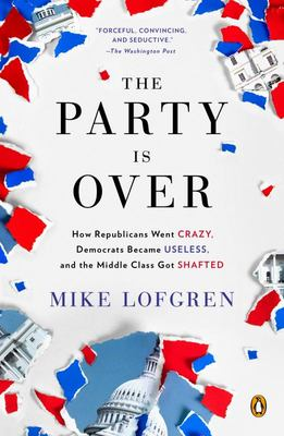 The Party Is Over - How Republicans Went Crazy, Democrats Became Useless, and the Middle Class Got Shafted