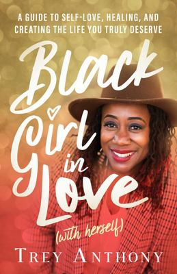 Black Girl in Love (with Herself) - A Guide to Self-Love, Healing, and Creating the Life You Truly Deserve