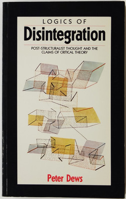 Logics of Disintegration - Post-Structuralist Thought and the Claims of Critical Theory
