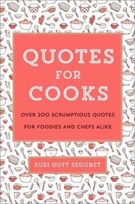 Quotes of Cooks: Over 200 Scrumptious Quotes for Chefs and Foodies Alike