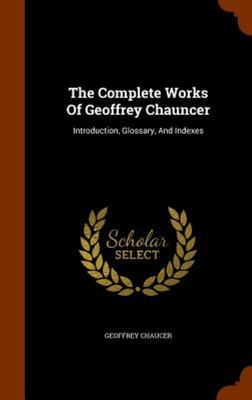 The Complete Works of Geoffrey Chaucer - Introduction, Glossary, and Indexes