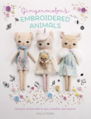 Gingermelon's Embroidered Animals - Heirloom Dolls to Sew, Embellish and Treasure
