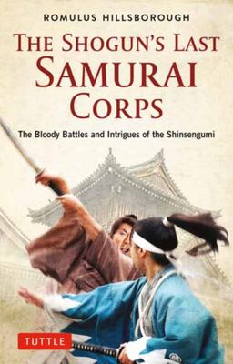 The Shogun's Last Samurai Corps - The Bloody Battles and Intrigues of the Shinsengumi
