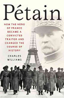 Petain - How the Hero of France Became a Convicted Traitor and Changed the Course of History