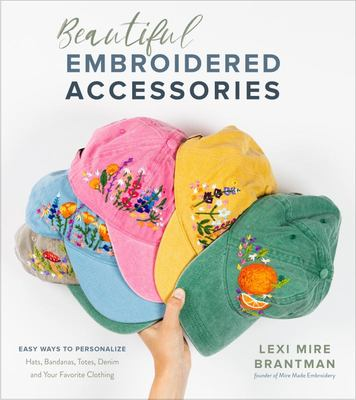 Beautiful Embroidered Accessories - Easy Ways to Personalize Hats, Bandanas, Totes, Denim and Your Favorite Clothing
