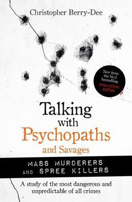 Talking with Psychopaths and Savages - Spree Killers and Mass Murderers