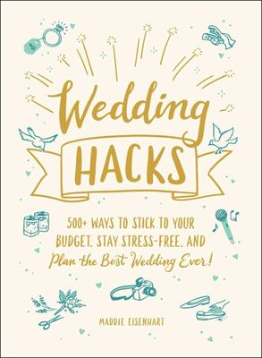 Wedding Hacks - 500+ Ways to Stick to Your Budget, Stay Stress-Free, and Plan the Best Wedding Ever!