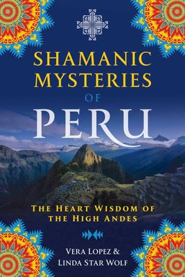 Shamanic Mysteries of Peru - The Heart Wisdom of the High Andes