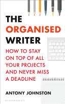 The Organised Writer - How to Stay on Top of All Your Projects and Never Miss a Deadline