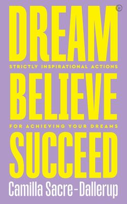 Dream, Believe, Succeed - Strictly Inspirational Actions for Achieving Your Dreams