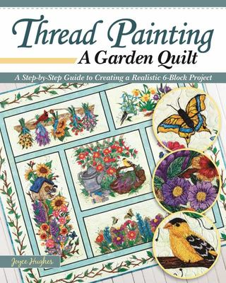 Thread Painting a Garden Quilt - A Step-By-Step Guide to Creating a Realistic 6-Block Project