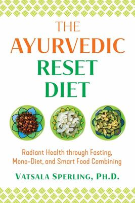 The Ayurvedic Reset Diet - Radiant Health Through Fasting, Mono-Diet, and Smart Food Combining
