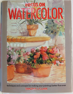Focus on Watercolor - techniques and concepts for making your paintings better than ever
