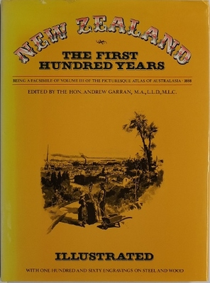 New Zealand The First Hundred Years Being A Facsimile Of Volume III of The Picturesque Atlas of Australasia 1888