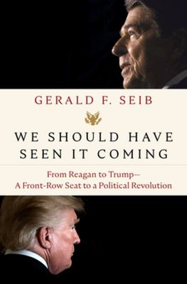 We Should Have Seen It Coming - From Reagan to Trump--A Front-Row Seat to a Political Revolution