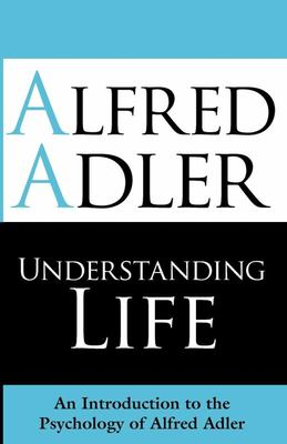 Understanding Life - An Introduction to the Psychology of Alfred Adler
