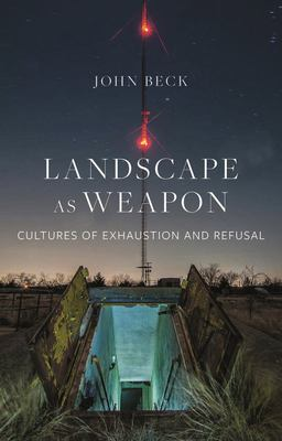 Landscape As Weapon - Cultures of Exhaustion and Refusal