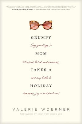 Grumpy Mom Takes a Holiday - Hope for Every Mom Who Needs an Escape--Not from Motherhood, but from the Things Stealing Your Joy