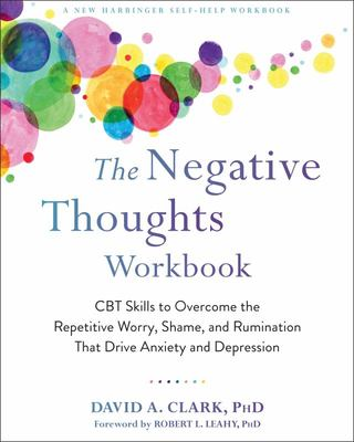 The Negative Thoughts Workbook - CBT Skills to Overcome the Repetitive Worry, Shame, and Rumination That Drive Anxiety and Depression