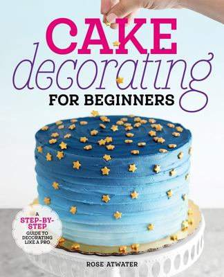 Cake Decorating for Beginners - A Step-By-Step Guide to Decorating Like a Pro