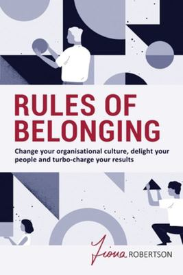 Rules of Belonging - Change Your Organisational Culture, Delight Your People and Turbo Charge Your Results