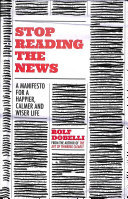 Stop Reading the News - A Manifesto for a Happier, Calmer and Wiser Life