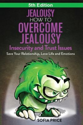 Jealousy - How to Overcome Jealousy, Insecurity and Trust Issues - Save Your Relationship, Love Life and Emotions