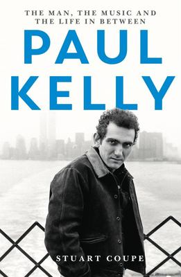 Paul Kelly: the Man, the Music & the Life in Between